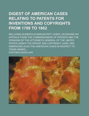 Digest of American Cases Relating to Patents for Inventions and Copyrights from 1789 to 1862; Including Numerous Manuscript Cases, Decisions on Appeals from the Commissioners of Patents and the Opinions of the Attorneys General of the