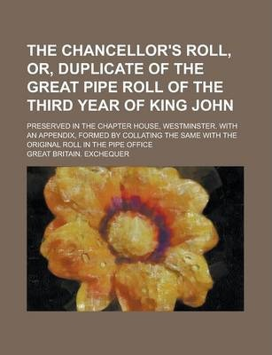 The Chancellor's Roll, Or, Duplicate of the Great Pipe Roll of the Third Year of King John; Preserved in the Chapter House, Westminster. with an Appendix, Formed by Collating the Same with the Original Roll in the Pipe Office
