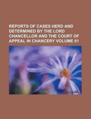 Reports of Cases Herd and Determined by the Lord Chancellor and the Court of Appeal in Chancery Volume 61