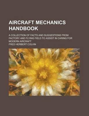 Aircraft Mechanics Handbook; A Collection of Facts and Suggestions from Factory and Flying Field to Assist in Caring for Modern Aircraft