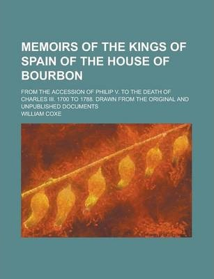Memoirs of the Kings of Spain of the House of Bourbon; From the Accession of Philip V. to the Death of Charles III. 1700 to 1788. Drawn from the Original and Unpublished Documents