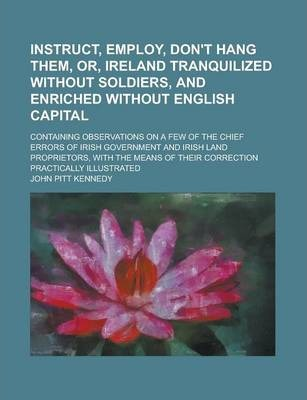 Instruct, Employ, Don't Hang Them, Or, Ireland Tranquilized Without Soldiers, and Enriched Without English Capital; Containing Observations on a Few of the Chief Errors of Irish Government and Irish Land Proprietors, with the Means of
