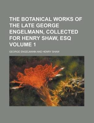 The Botanical Works of the Late George Engelmann, Collected for Henry Shaw, Esq Volume 1