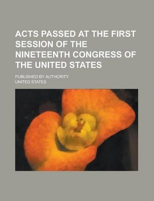 Acts Passed at the First Session of the Nineteenth Congress of the United States; Published by Authority