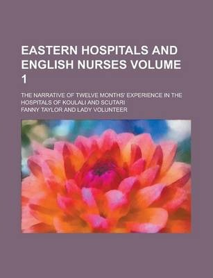 Eastern Hospitals and English Nurses; The Narrative of Twelve Months' Experience in the Hospitals of Koulali and Scutari Volume 1