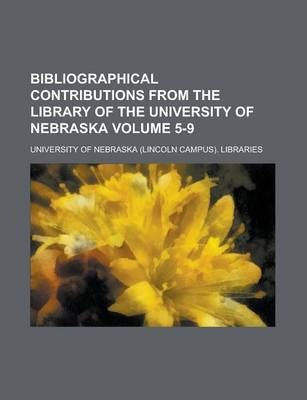 Bibliographical Contributions from the Library of the University of Nebraska Volume 5-9