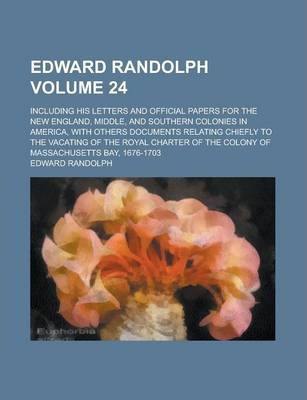 Edward Randolph; Including His Letters and Official Papers for the New England, Middle, and Southern Colonies in America, with Others Documents Relating Chiefly to the Vacating of the Royal Charter of the Colony of Massachusetts Volume 24