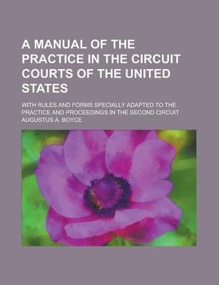 A Manual of the Practice in the Circuit Courts of the United States; With Rules and Forms Specially Adapted to the Practice and Proceedings in the Second Circuit