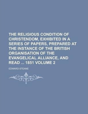 The Religious Condition of Christendom, Exhibited in a Series of Papers, Prepared at the Instance of the British Organisation of the Evangelical Alliance, and Read 1851 Volume 2