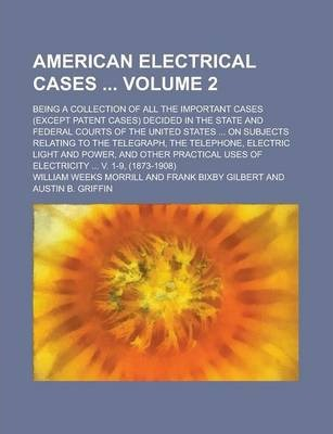 American Electrical Cases; Being a Collection of All the Important Cases (Except Patent Cases) Decided in the State and Federal Courts of the United States ... on Subjects Relating to the Telegraph, the Telephone, Electric Light Volume 2