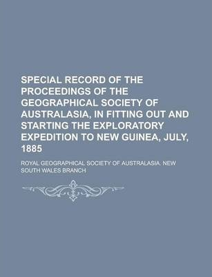 Special Record of the Proceedings of the Geographical Society of Australasia, in Fitting Out and Starting the Exploratory Expedition to New Guinea, July, 1885
