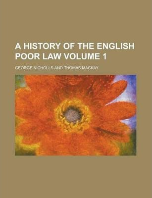 A History of the English Poor Law Volume 1