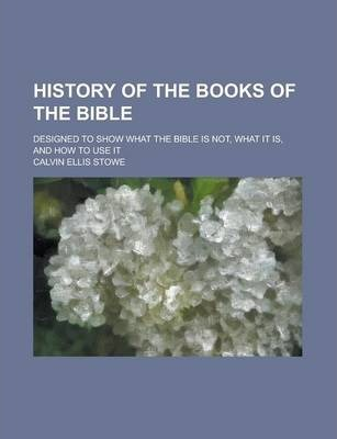 History of the Books of the Bible; Designed to Show What the Bible Is Not, What It Is, and How to Use It