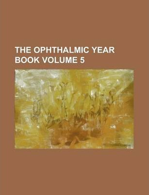 The Ophthalmic Year Book Volume 5