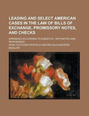 Leading and Select American Cases in the Law of Bills of Exchange, Promissory Notes, and Checks; Arranged According to Subjects; With Notes and References