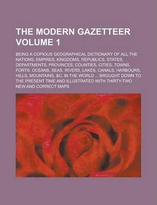 The Modern Gazetteer; Being a Copious Geographical Dictionary of All the Nations, Empires, Kingdoms, Republics, States, Departments, Provinces, Counties, Cities, Towns, Forts, Oceans, Seas, Rivers, Lakes, Canals, Harbours, Hills, Volume 1