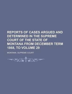 Reports of Cases Argued and Determined in the Supreme Court of the State of Montana from December Term 1868, to Volume 29