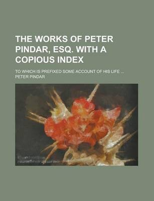 The Works of Peter Pindar, Esq. with a Copious Index; To Which Is Prefixed Some Account of His Life ...