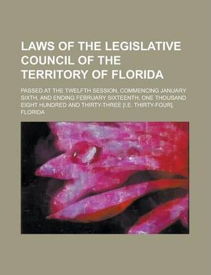 Laws of the Legislative Council of the Territory of Florida; Passed at the Twelfth Session, Commencing January Sixth, and Ending February Sixteenth, One Thousand Eight Hundred and Thirty-Three [I.E. Thirty-Four].