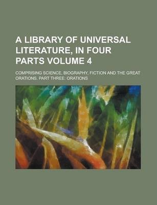 A Library of Universal Literature, in Four Parts; Comprising Science, Biography, Fiction and the Great Orations. Part Three