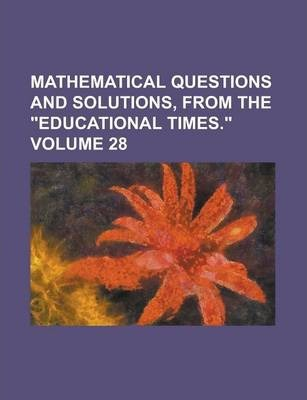 Mathematical Questions and Solutions, from the Educational Times. Volume 28