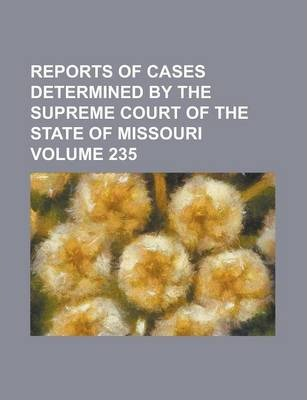 Reports of Cases Determined by the Supreme Court of the State of Missouri Volume 235
