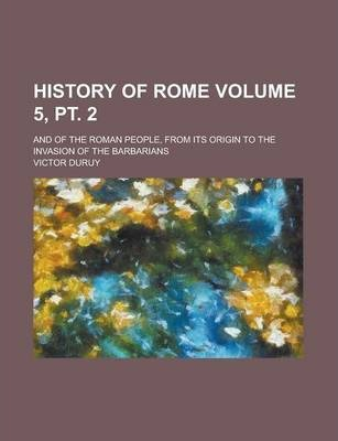 History of Rome; And of the Roman People, from Its Origin to the Invasion of the Barbarians Volume 5, PT. 2