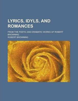 Lyrics, Idyls, and Romances; From the Poetic and Dramatic Works of Robert Browning