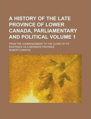A History of the Late Province of Lower Canada, Parliamentary and Political; From the Commencement to the Close of Its Existence as a Separate Provi