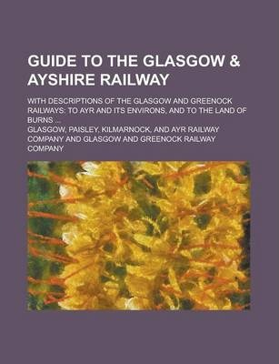 Guide to the Glasgow & Ayshire Railway; With Descriptions of the Glasgow and Greenock Railways
