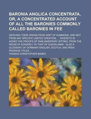 Baronia Anglica Concentrata, Or, a Concentrated Account of All the Baronies Commonly Called Baronies in Fee; Deriving Their Origin from Writ of Summons, and Not from Any Specific Limited Creation, ... Whereto Is Added the Proofs of