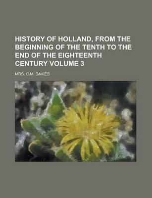 History of Holland, from the Beginning of the Tenth to the End of the Eighteenth Century Volume 3