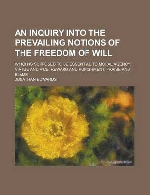 An Inquiry Into the Prevailing Notions of the Freedom of Will; Which Is Supposed to Be Essential to Moral Agency, Virtue and Vice, Reward and Punishment, Praise and Blame