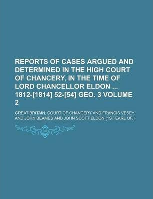 Reports of Cases Argued and Determined in the High Court of Chancery, in the Time of Lord Chancellor Eldon 1812-[1814] 52-[54] Geo. 3 Volume 2
