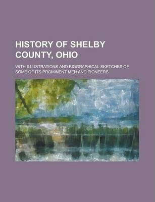 History of Shelby County, Ohio; With Illustrations and Biographical Sketches of Some of Its Prominent Men and Pioneers