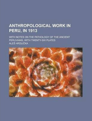 Anthropological Work in Peru, in 1913; With Notes on the Pathology of the Ancient Peruvians, with Twenty-Six Plates