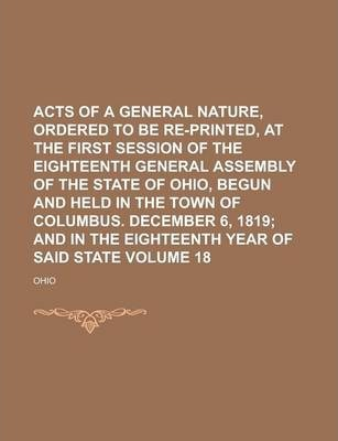 Acts of a General Nature, Ordered to Be Re-Printed, at the First Session of the Eighteenth General Assembly of the State of Ohio, Begun and Held in the Town of Columbus. December 6, 1819 Volume 18