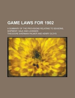Game Laws for 1902; A Summary of the Provisions Relating to Seasons, Shipment, Sale and Licenses