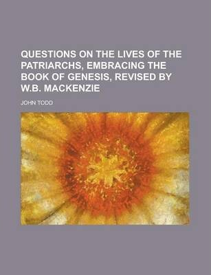 Questions on the Lives of the Patriarchs, Embracing the Book of Genesis, Revised by W.B. MacKenzie