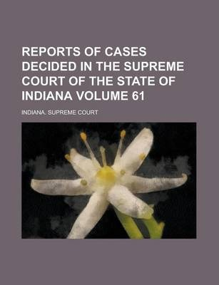 Reports of Cases Decided in the Supreme Court of the State of Indiana Volume 61