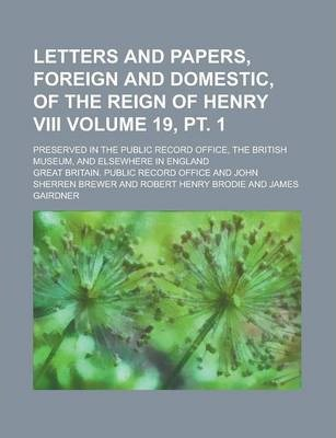 Letters and Papers, Foreign and Domestic, of the Reign of Henry VIII; Preserved in the Public Record Office, the British Museum, and Elsewhere in England Volume 19, PT. 1