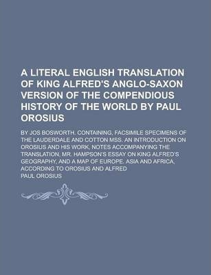 A Literal English Translation of King Alfred's Anglo-Saxon Version of the Compendious History of the World by Paul Orosius; By Jos Bosworth. Containing, Facsimile Specimens of the Lauderdale and Cotton Mss. an Introduction on Orosius and