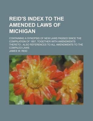 Reid's Index to the Amended Laws of Michigan; Containing a Synopsis of New Laws Passed Since the Compilation of 1857, Together with Amendments Thereto; Also References to All Amendments to the Compiled Laws