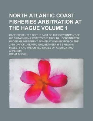 North Atlantic Coast Fisheries Arbitration at the Hague; Case Presented on the Part of the Government of His Britannic Majesty to the Tribunal Constituted Under an Agreement Signed at Washington on the 27th Day of January, 1909, Volume 1