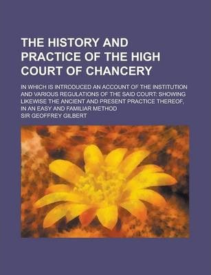 The History and Practice of the High Court of Chancery; In Which Is Introduced an Account of the Institution and Various Regulations of the Said Court