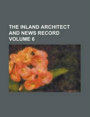 The Inland Architect and News Record Volume 6