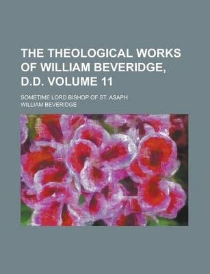 The Theological Works of William Beveridge, D.D; Sometime Lord Bishop of St. Asaph Volume 11