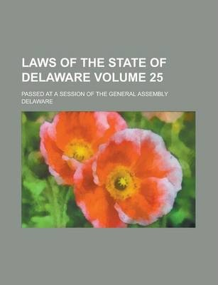Laws of the State of Delaware; Passed at a Session of the General Assembly Volume 25