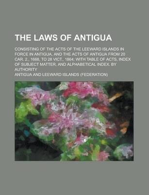 The Laws of Antigua; Consisting of the Acts of the Leeward Islands in Force in Antigua, and the Acts of Antigua from 20 Car. 2., 1668, to 28 Vict., 1864; With Table of Acts, Index of Subject Matter, and Alphabetical Index. by Authority