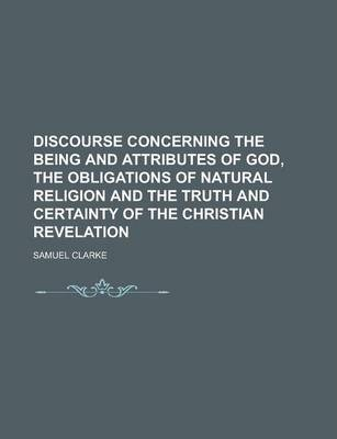 Discourse Concerning the Being and Attributes of God, the Obligations of Natural Religion and the Truth and Certainty of the Christian Revelation